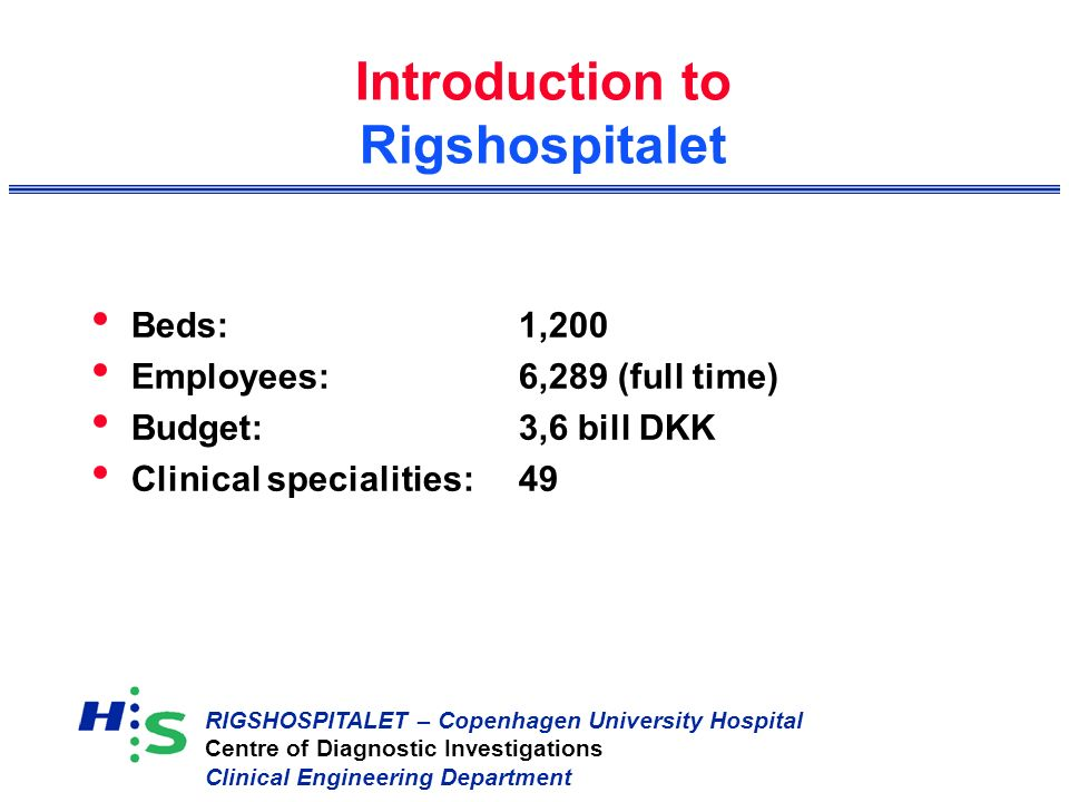 RIGSHOSPITALET – Copenhagen University Hospital Centre of Diagnostic Investigations Clinical Engineering Department Introduction to Rigshospitalet Beds:1,200 Employees:6,289 (full time) Budget:3,6 bill DKK Clinical specialities:49