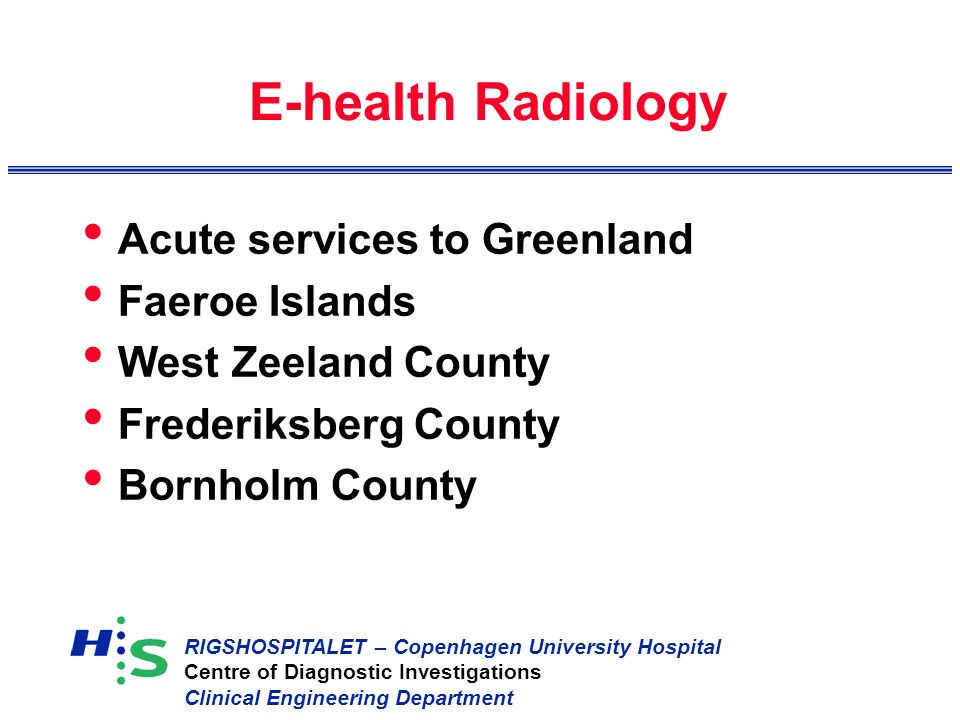 RIGSHOSPITALET – Copenhagen University Hospital Centre of Diagnostic Investigations Clinical Engineering Department E-health Radiology Acute services to Greenland Faeroe Islands West Zeeland County Frederiksberg County Bornholm County