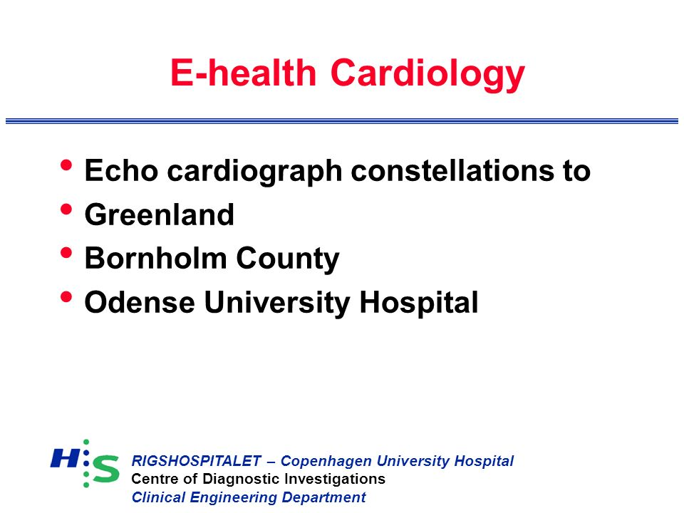 RIGSHOSPITALET – Copenhagen University Hospital Centre of Diagnostic Investigations Clinical Engineering Department E-health Cardiology Echo cardiograph constellations to Greenland Bornholm County Odense University Hospital