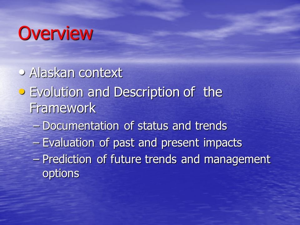 Overview Alaskan context Alaskan context Evolution and Description of the Framework Evolution and Description of the Framework –Documentation of status and trends –Evaluation of past and present impacts –Prediction of future trends and management options