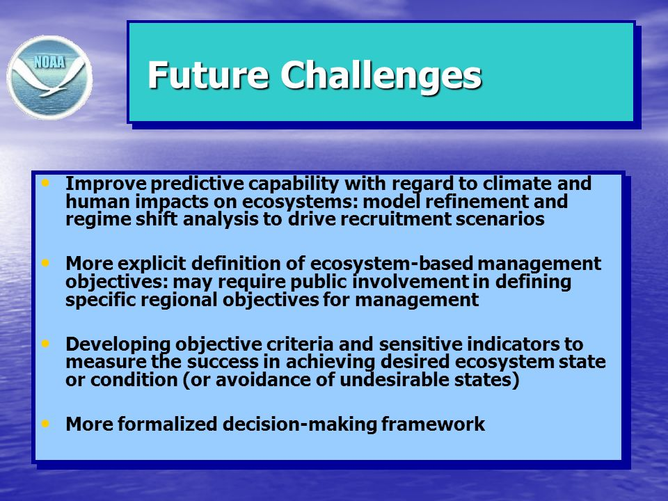 Future Challenges Future Challenges Improve predictive capability with regard to climate and human impacts on ecosystems: model refinement and regime shift analysis to drive recruitment scenarios More explicit definition of ecosystem-based management objectives: may require public involvement in defining specific regional objectives for management Developing objective criteria and sensitive indicators to measure the success in achieving desired ecosystem state or condition (or avoidance of undesirable states) More formalized decision-making framework Improve predictive capability with regard to climate and human impacts on ecosystems: model refinement and regime shift analysis to drive recruitment scenarios More explicit definition of ecosystem-based management objectives: may require public involvement in defining specific regional objectives for management Developing objective criteria and sensitive indicators to measure the success in achieving desired ecosystem state or condition (or avoidance of undesirable states) More formalized decision-making framework