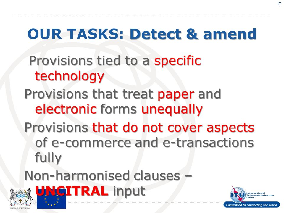 Detect & amend OUR TASKS: Detect & amend Provisions tied to a specific technology Provisions that treat paperand electronic formsunequally Provisions that treat paper and electronic forms unequally Provisions that do not cover aspects of e-commerce and e-transactions fully Non-harmonised clauses – UNCITRAL input 17