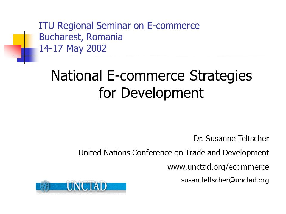 ITU Regional Seminar on E-commerce Bucharest, Romania 14-17 May 2002 National E-commerce Strategies for Development Dr. Susanne Teltscher United Natio