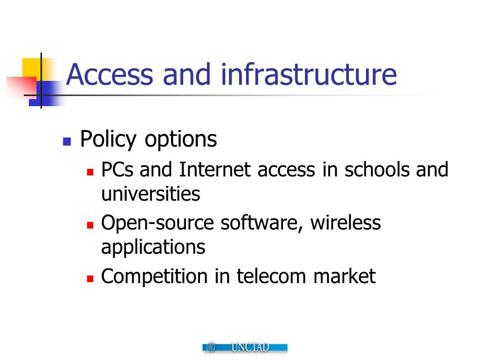 Access and infrastructure Policy options PCs and Internet access in schools and universities Open-source software, wireless applications Competition i