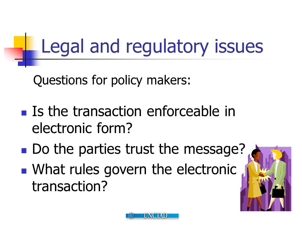 Legal and regulatory issues Is the transaction enforceable in electronic form? Do the parties trust the message? What rules govern the electronic tran