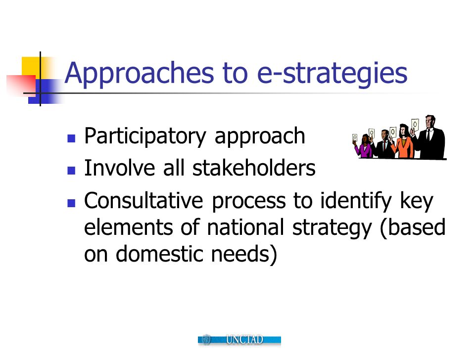 Approaches to e-strategies Participatory approach Involve all stakeholders Consultative process to identify key elements of national strategy (based on domestic needs)