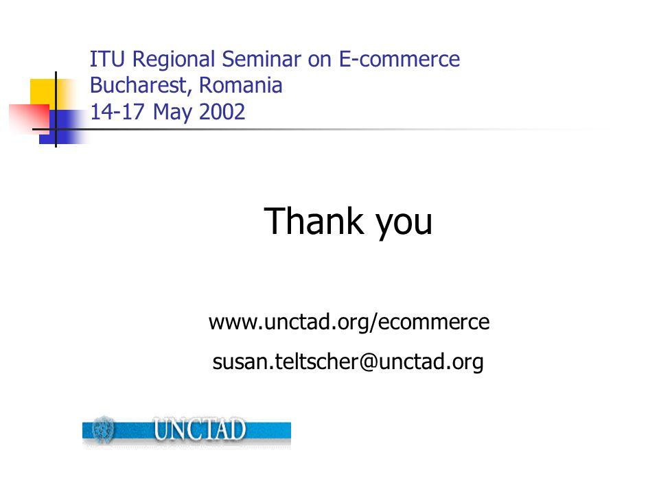 ITU Regional Seminar on E-commerce Bucharest, Romania 14-17 May 2002 Thank you www.unctad.org/ecommerce susan.teltscher@unctad.org