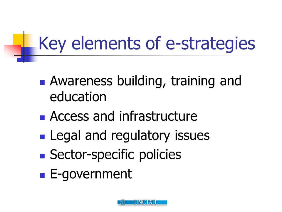 Key elements of e-strategies Awareness building, training and education Access and infrastructure Legal and regulatory issues Sector-specific policies