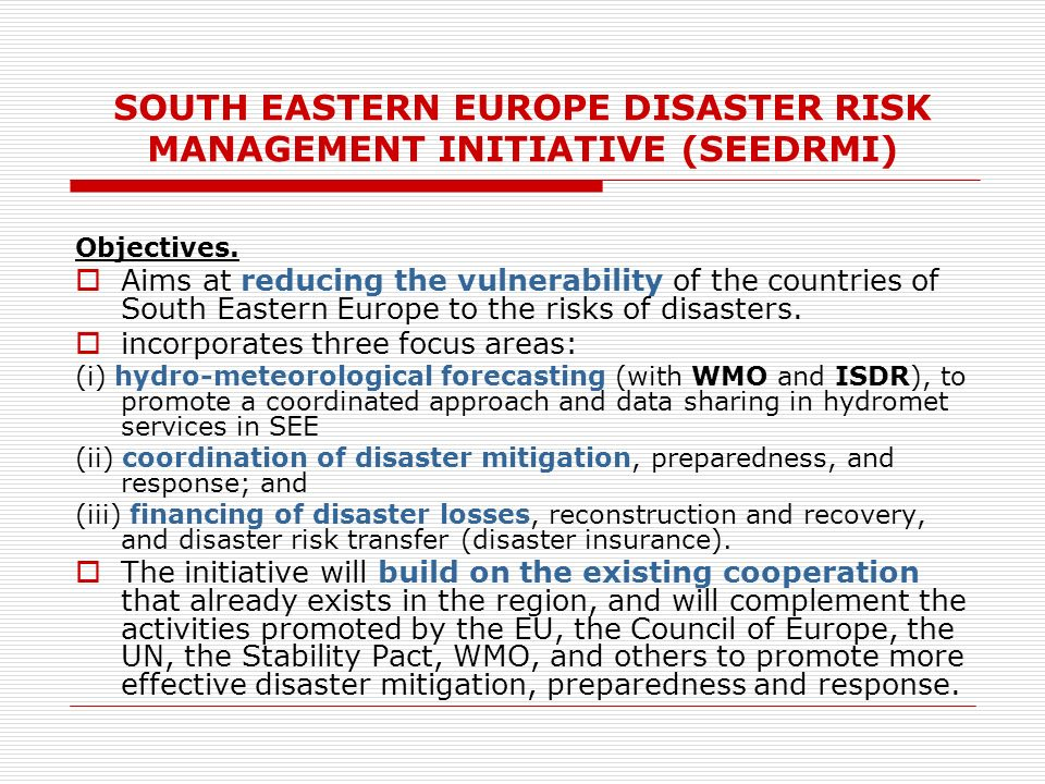 SOUTH EASTERN EUROPE DISASTER RISK MANAGEMENT INITIATIVE (SEEDRMI) Objectives.