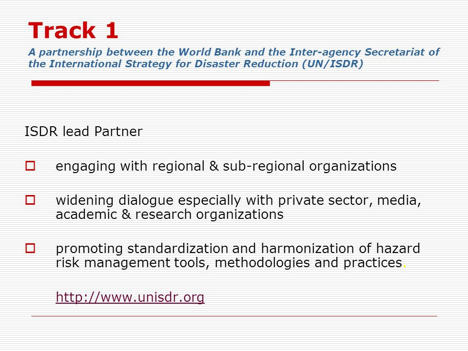 Track 1 A partnership between the World Bank and the Inter-agency Secretariat of the International Strategy for Disaster Reduction (UN/ISDR) ISDR lead Partner engaging with regional & sub-regional organizations widening dialogue especially with private sector, media, academic & research organizations promoting standardization and harmonization of hazard risk management tools, methodologies and practices.