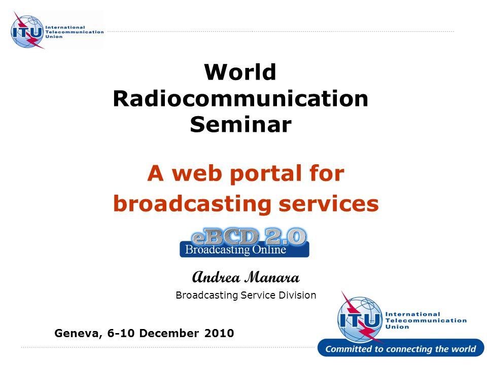 International Telecommunication Union World Radiocommunication Seminar A web portal for broadcasting services Andrea Manara Broadcasting Service Division Geneva, 6-10 December 2010