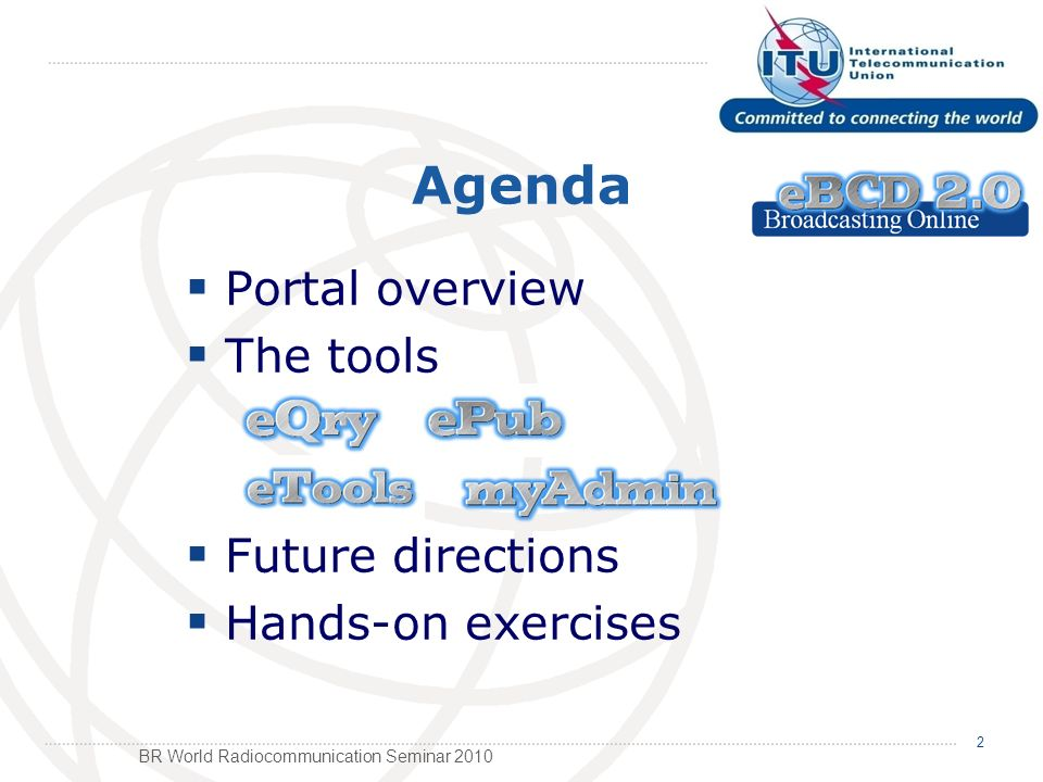 BR World Radiocommunication Seminar 2010 Agenda Portal overview The tools Future directions Hands-on exercises 2