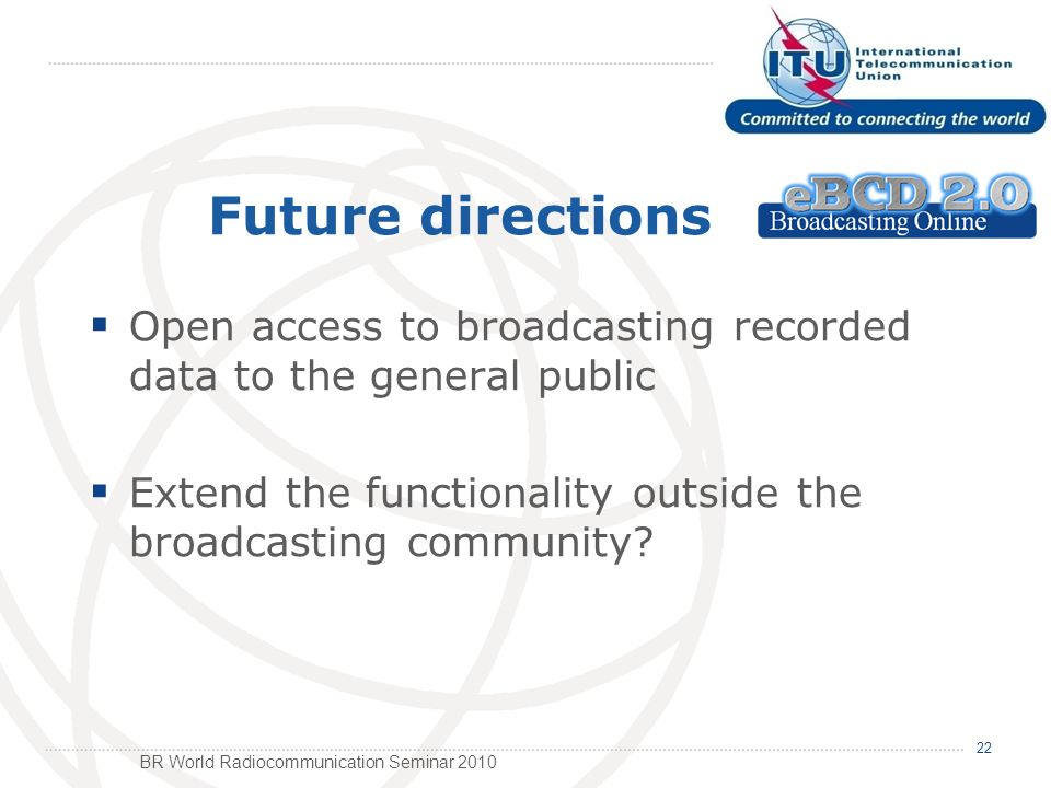 BR World Radiocommunication Seminar 2010 Open access to broadcasting recorded data to the general public Extend the functionality outside the broadcasting community.
