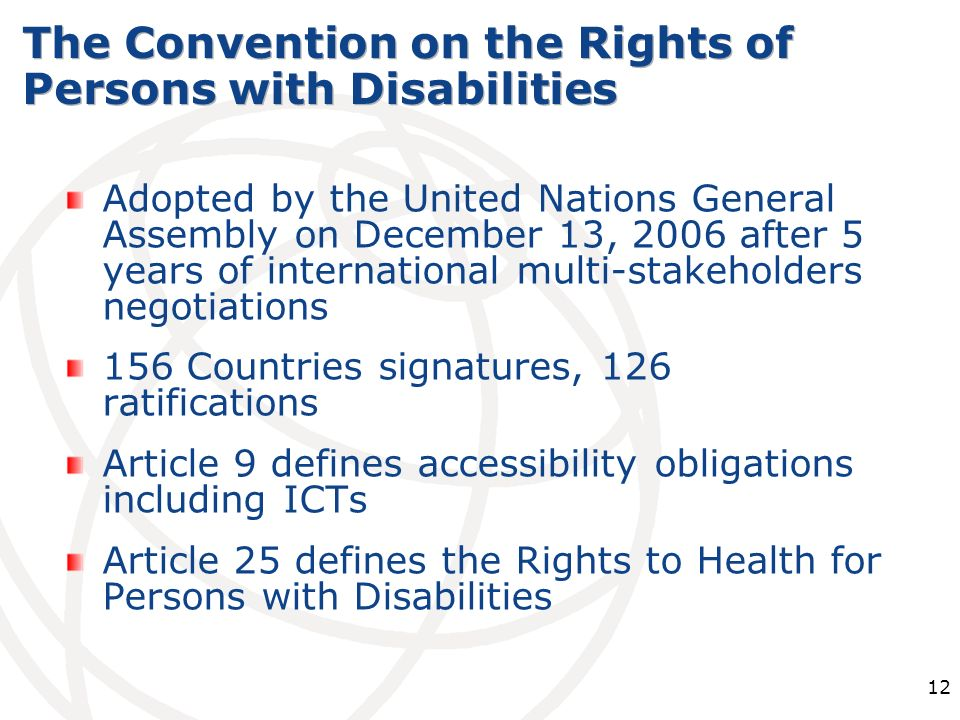 12 Adopted by the United Nations General Assembly on December 13, 2006 after 5 years of international multi-stakeholders negotiations 156 Countries signatures, 126 ratifications Article 9 defines accessibility obligations including ICTs Article 25 defines the Rights to Health for Persons with Disabilities The Convention on the Rights of Persons with Disabilities