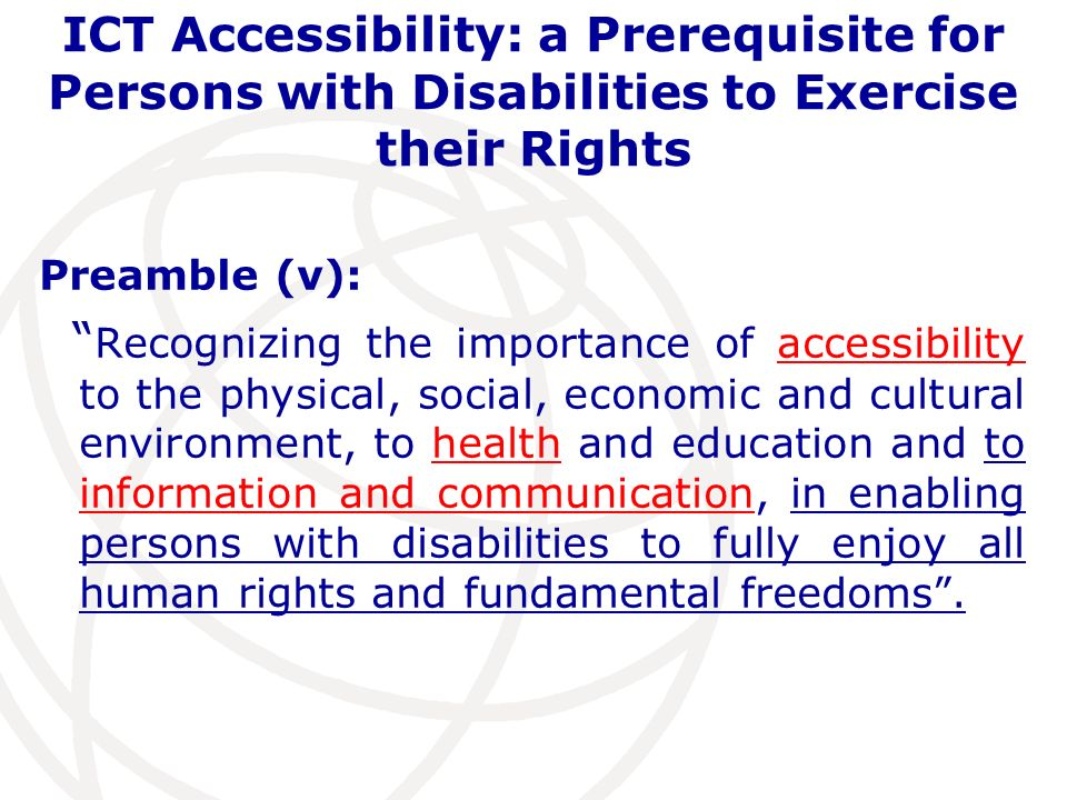 ICT Accessibility: a Prerequisite for Persons with Disabilities to Exercise their Rights Preamble (v): Recognizing the importance of accessibility to the physical, social, economic and cultural environment, to health and education and to information and communication, in enabling persons with disabilities to fully enjoy all human rights and fundamental freedoms.