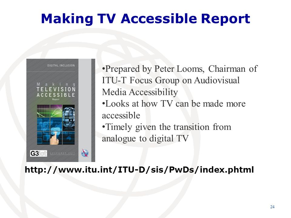 Making TV Accessible Report http://www.itu.int/ITU-D/sis/PwDs/index.phtml 24 Prepared by Peter Looms, Chairman of ITU-T Focus Group on Audiovisual Media Accessibility Looks at how TV can be made more accessible Timely given the transition from analogue to digital TV