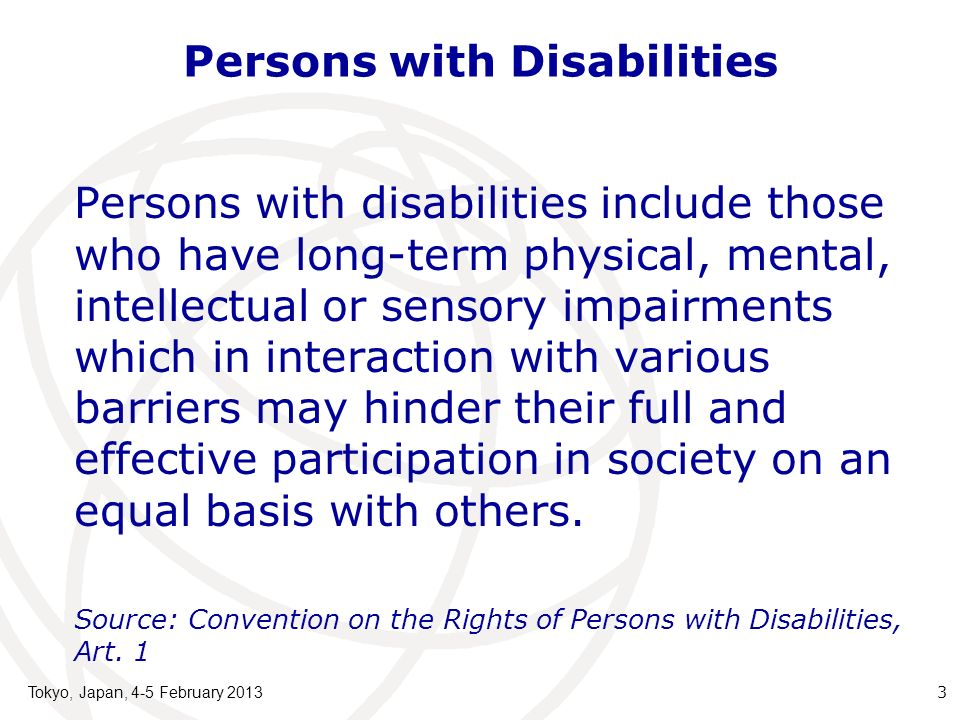 Persons with Disabilities Persons with disabilities include those who have long-term physical, mental, intellectual or sensory impairments which in interaction with various barriers may hinder their full and effective participation in society on an equal basis with others.
