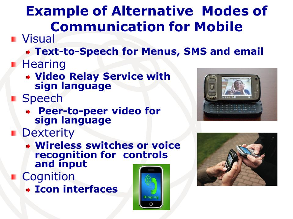 Example of Alternative Modes of Communication for Mobile Visual Text-to-Speech for Menus, SMS and email Hearing Video Relay Service with sign language Speech Peer-to-peer video for sign language Dexterity Wireless switches or voice recognition for controls and input Cognition Icon interfaces
