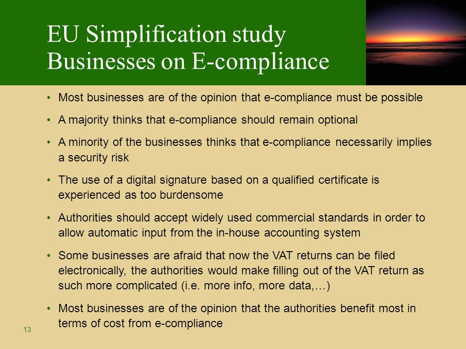 13 EU Simplification study Businesses on E-compliance Most businesses are of the opinion that e-compliance must be possible A majority thinks that e-compliance should remain optional A minority of the businesses thinks that e-compliance necessarily implies a security risk The use of a digital signature based on a qualified certificate is experienced as too burdensome Authorities should accept widely used commercial standards in order to allow automatic input from the in-house accounting system Some businesses are afraid that now the VAT returns can be filed electronically, the authorities would make filling out of the VAT return as such more complicated (i.e.