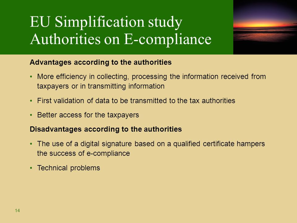 14 EU Simplification study Authorities on E-compliance Advantages according to the authorities More efficiency in collecting, processing the information received from taxpayers or in transmitting information First validation of data to be transmitted to the tax authorities Better access for the taxpayers Disadvantages according to the authorities The use of a digital signature based on a qualified certificate hampers the success of e-compliance Technical problems