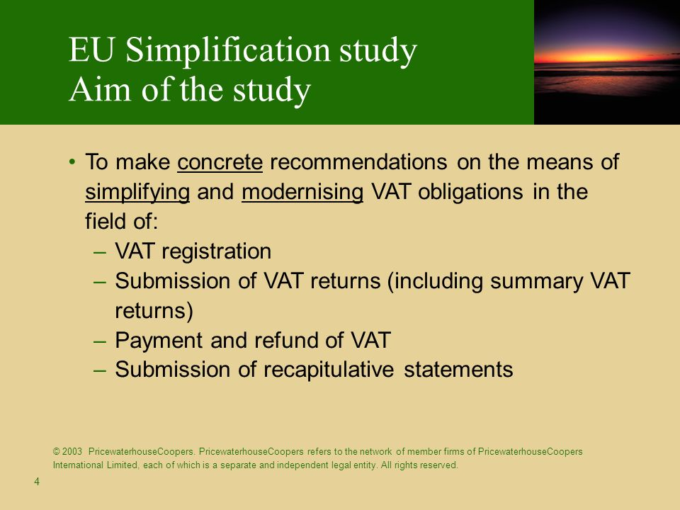 4 To make concrete recommendations on the means of simplifying and modernising VAT obligations in the field of: –VAT registration –Submission of VAT returns (including summary VAT returns) –Payment and refund of VAT –Submission of recapitulative statements EU Simplification study Aim of the study © 2003 PricewaterhouseCoopers.