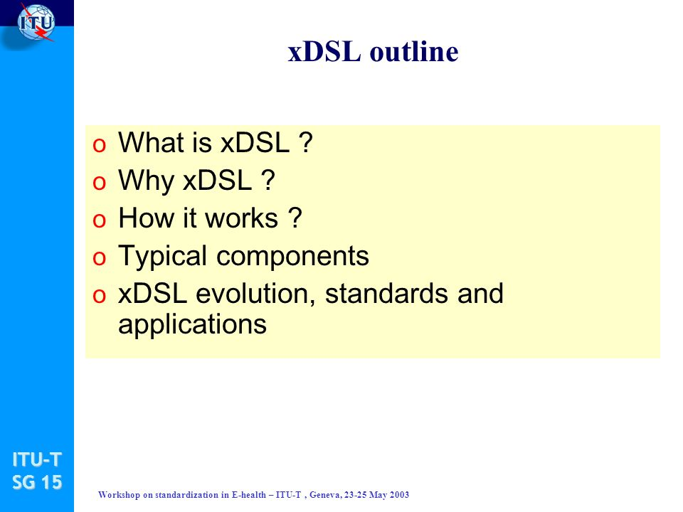 ITU-T SG 15 Workshop on standardization in E-health – ITU-T, Geneva, 23-25 May 2003 xDSL outline o What is xDSL .