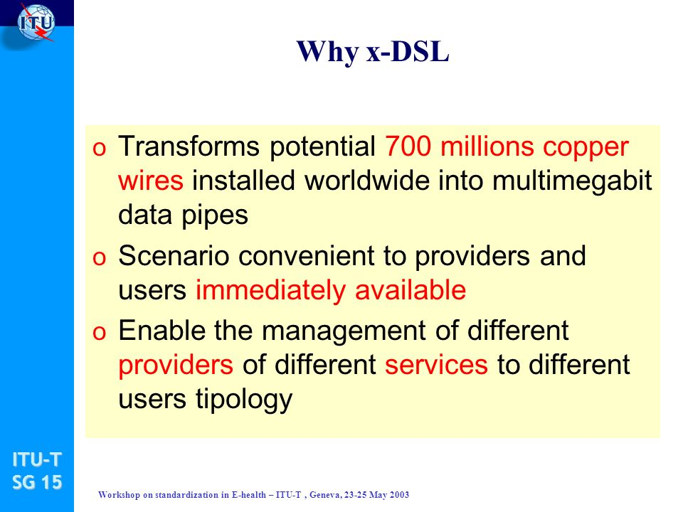 ITU-T SG 15 Workshop on standardization in E-health – ITU-T, Geneva, 23-25 May 2003 Why x-DSL o Transforms potential 700 millions copper wires installed worldwide into multimegabit data pipes o Scenario convenient to providers and users immediately available o Enable the management of different providers of different services to different users tipology