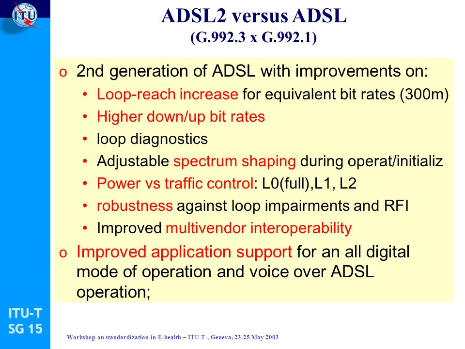 ITU-T SG 15 Workshop on standardization in E-health – ITU-T, Geneva, 23-25 May 2003 ADSL2 versus ADSL (G.992.3 x G.992.1) o 2nd generation of ADSL with improvements on: Loop-reach increase for equivalent bit rates (300m) Higher down/up bit rates loop diagnostics Adjustable spectrum shaping during operat/initializ Power vs traffic control: L0(full),L1, L2 robustness against loop impairments and RFI Improved multivendor interoperability o Improved application support for an all digital mode of operation and voice over ADSL operation;