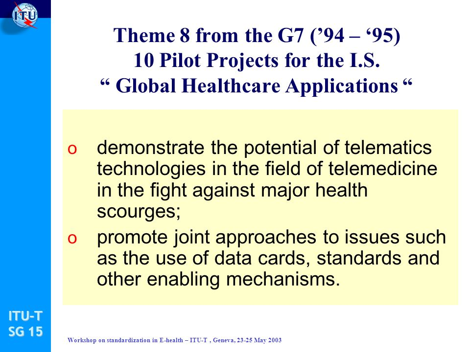 ITU-T SG 15 Workshop on standardization in E-health – ITU-T, Geneva, 23-25 May 2003 Theme 8 from the G7 (94 – 95) 10 Pilot Projects for the I.S.