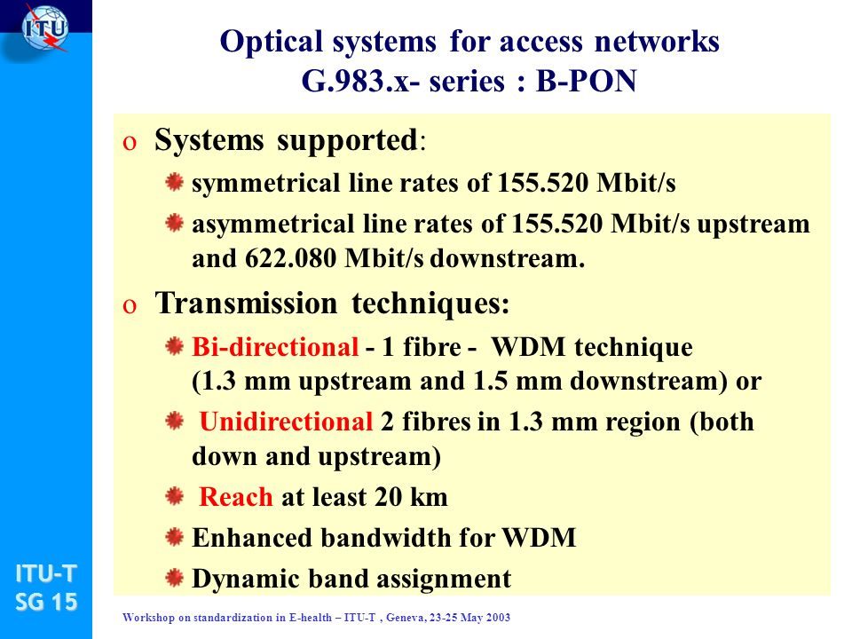 ITU-T SG 15 Workshop on standardization in E-health – ITU-T, Geneva, 23-25 May 2003 Optical systems for access networks G.983.x- series : B-PON o Systems supported : symmetrical line rates of 155.520 Mbit/s asymmetrical line rates of 155.520 Mbit/s upstream and 622.080 Mbit/s downstream.