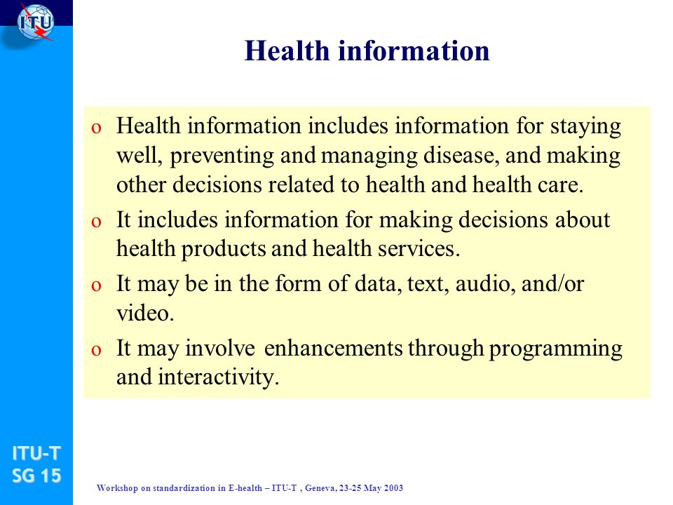 ITU-T SG 15 Workshop on standardization in E-health – ITU-T, Geneva, 23-25 May 2003 Health information o Health information includes information for staying well, preventing and managing disease, and making other decisions related to health and health care.