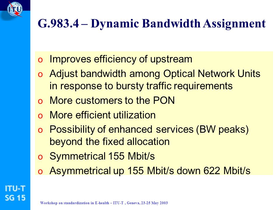 ITU-T SG 15 Workshop on standardization in E-health – ITU-T, Geneva, 23-25 May 2003 G.983.4 – Dynamic Bandwidth Assignment o Improves efficiency of upstream o Adjust bandwidth among Optical Network Units in response to bursty traffic requirements o More customers to the PON o More efficient utilization o Possibility of enhanced services (BW peaks) beyond the fixed allocation o Symmetrical 155 Mbit/s o Asymmetrical up 155 Mbit/s down 622 Mbit/s