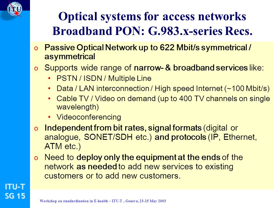 ITU-T SG 15 Workshop on standardization in E-health – ITU-T, Geneva, 23-25 May 2003 Optical systems for access networks Broadband PON: G.983.x-series Recs.