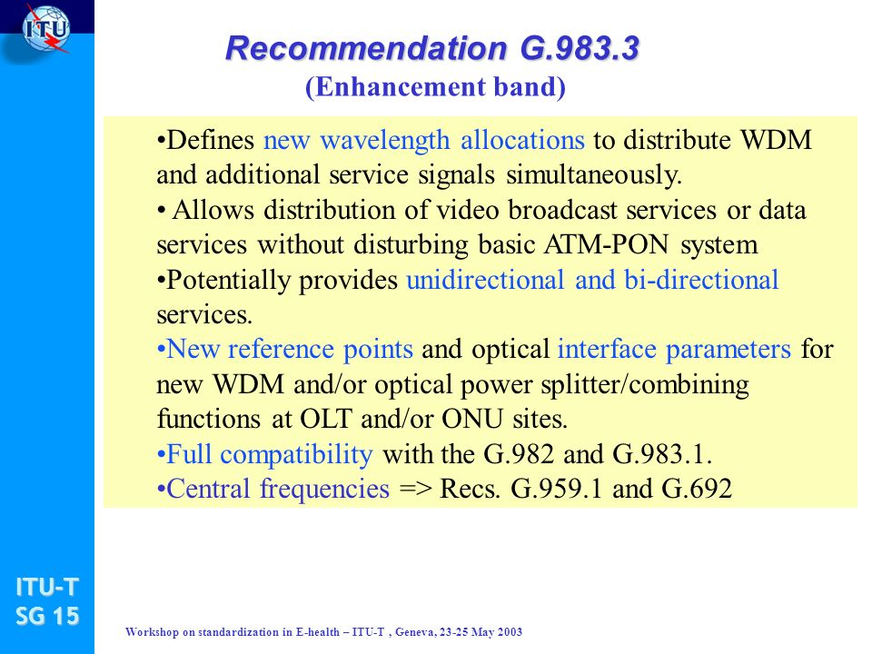 ITU-T SG 15 Workshop on standardization in E-health – ITU-T, Geneva, 23-25 May 2003 Recommendation G.983.3 Recommendation G.983.3 (Enhancement band) Defines new wavelength allocations to distribute WDM and additional service signals simultaneously.