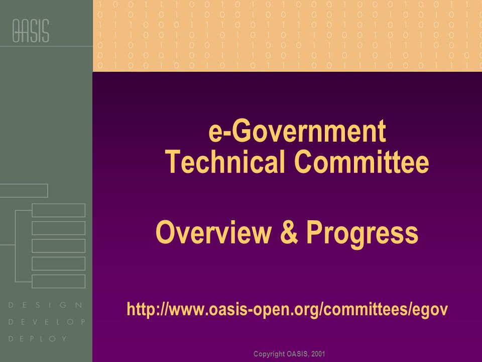 Copyright OASIS, 2001 e-Government Technical Committee Overview & Progress http://www.oasis-open.org/committees/egov