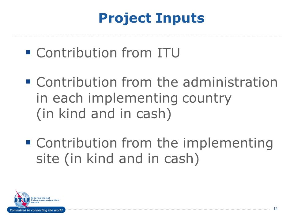 Project Inputs Contribution from ITU Contribution from the administration in each implementing country (in kind and in cash) Contribution from the implementing site (in kind and in cash) 12