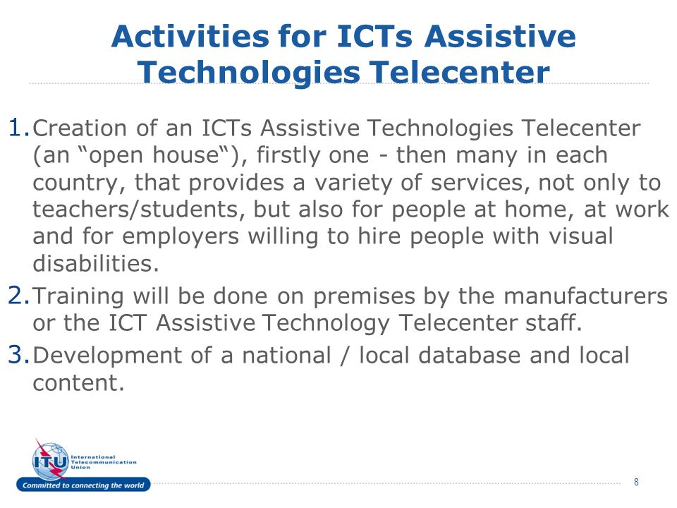 1. Creation of an ICTs Assistive Technologies Telecenter (an open house), firstly one - then many in each country, that provides a variety of services