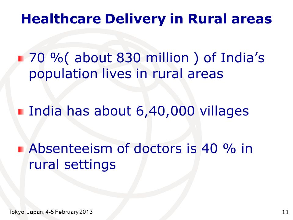 Tokyo, Japan, 4-5 February 2013 11 Healthcare Delivery in Rural areas 70 %( about 830 million ) of Indias population lives in rural areas India has about 6,40,000 villages Absenteeism of doctors is 40 % in rural settings