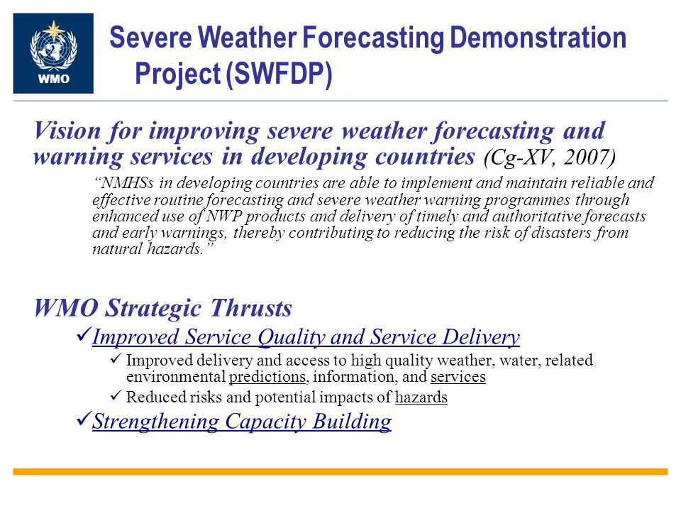 Severe Weather Forecasting Demonstration Project (SWFDP) WMO SWFDP Main Goals Improve Severe Weather Forecasting Improve lead-time of warnings Improve interaction of NMHSs with users, including media, disaster management and civil protection authorities, and user communities in the various socio-economic sectors (e.g.