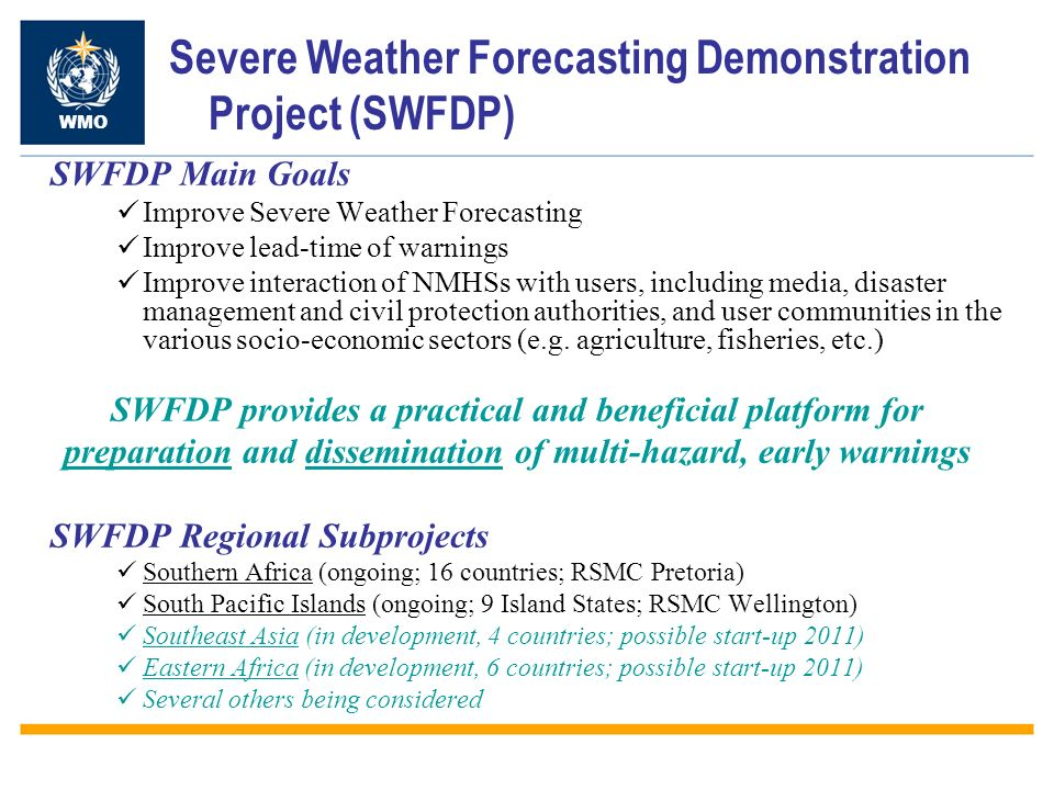 SWFDP Cascading Forecasting Process Global NWP centres to provide available NWP and EPS products, including in the form of probabilities, cut to the project window frame; Regional centres to interpret information received from global NWP centres, prepare daily guidance products (out to day-5) for NMCs, run limited-area model to refine products, maintain RSMC Web site, liaise with the participating NMCs; National Met.