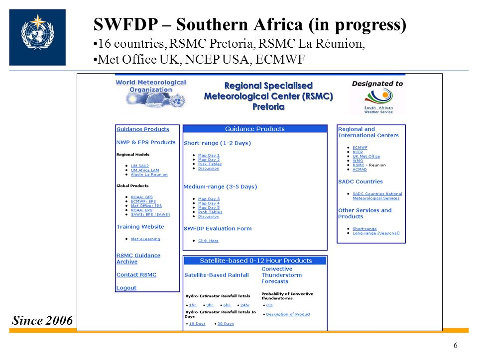 Proposed SWFDP – Eastern Africa (status/progress) WMO Project develop in progress Focus on: Strong winds Heavy precipitation Hazardous waves (Indian Ocean and Lake Victoria) Users: general public, disaster management, media, agriculture and fisheries Domains: (TBC) 5E – 55E; 30N – 25S (for monitoring, analyzing, predicting and verifying the various severe weather events) 31E – 36E; 2N – 4S (for the Lake Victoria) Global Centres: ECMWF, UKMO, NOAA/NCEP (NWP guidance material) Regional Centre: RSMC Nairobi, supported by TMA, UKMO and DWD National Met.