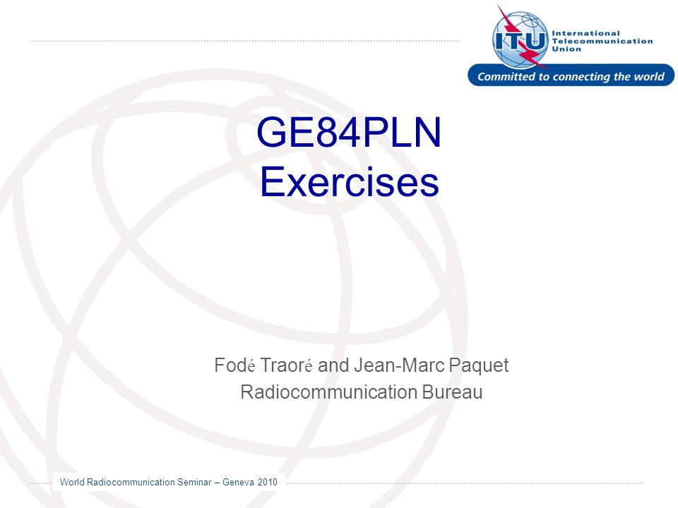 World Radiocommunication Seminar – Geneva 2010 GE84PLN Exercises Fod é Traor é and Jean-Marc Paquet Radiocommunication Bureau