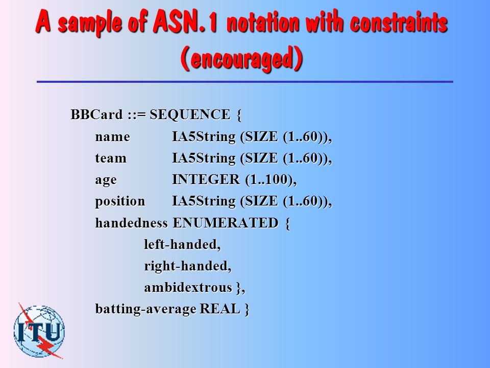 A sample of ASN.1 notation BBCard ::= SEQUENCE { name IA5String, team IA5String, age INTEGER, position IA5String, handedness ENUMERATED { left-handed,right-handed, ambidextrous }, batting-average REAL }
