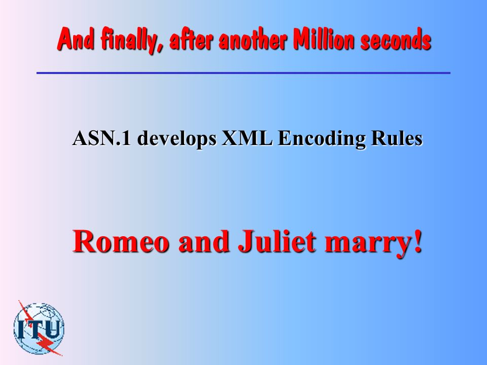 300 Million seconds later, the Capulets develop XML n Don t really need to describe it to this audience.