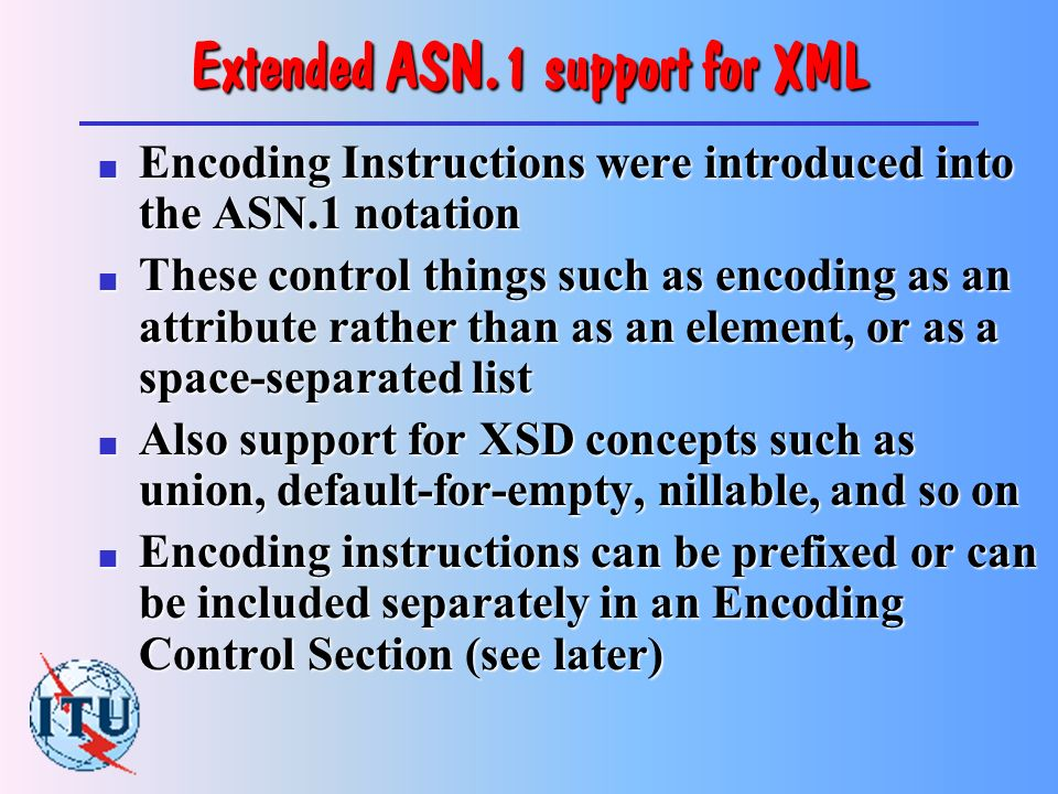ASN.1 support for XML - basic n The first Recommendation developed for XML support in ASN.1 was called basic XML encoding rules , or BASIC-XER This provided no control over details of XML representation such as use of attributes instead of elements, space-separated lists, xsi:type, or namespaces ( Do you care.