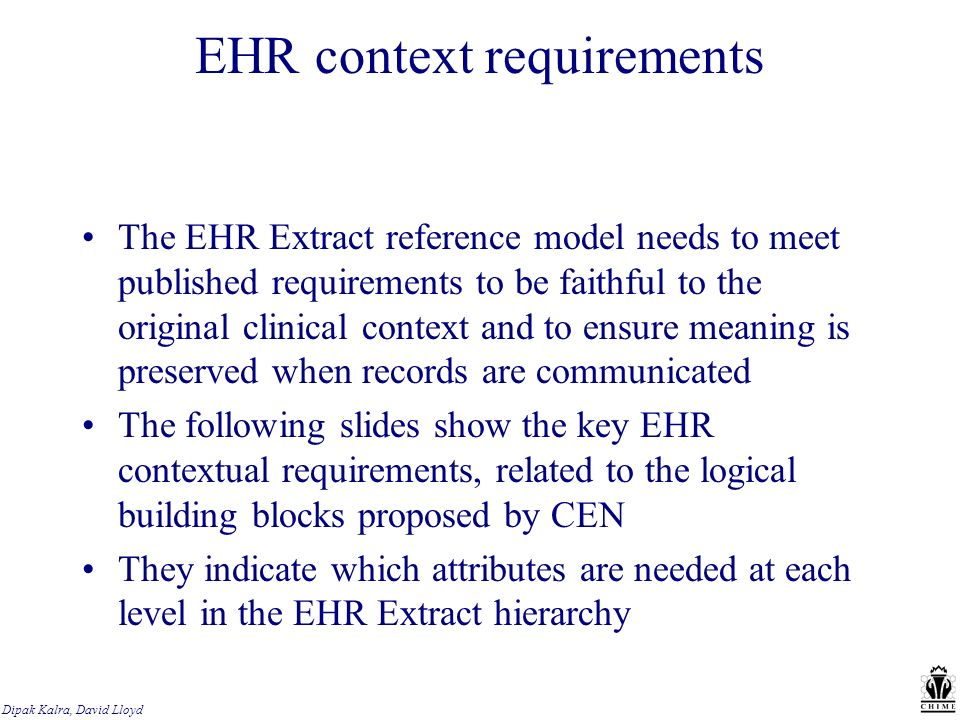 Dipak Kalra, David Lloyd EHR context requirements The EHR Extract reference model needs to meet published requirements to be faithful to the original clinical context and to ensure meaning is preserved when records are communicated The following slides show the key EHR contextual requirements, related to the logical building blocks proposed by CEN They indicate which attributes are needed at each level in the EHR Extract hierarchy
