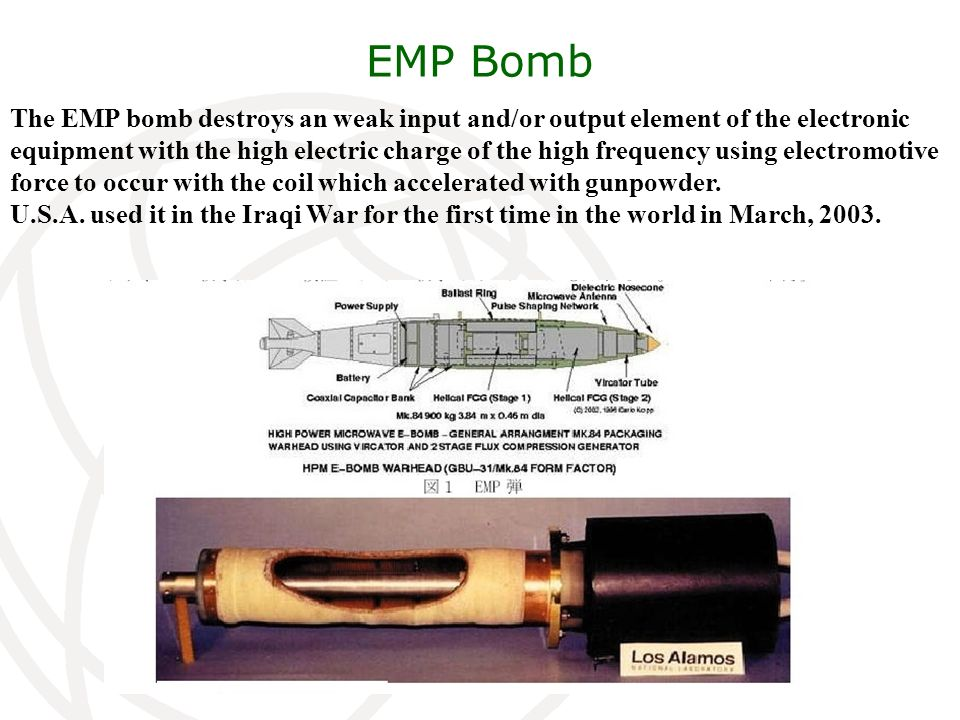 EMP Bomb The EMP bomb destroys an weak input and/or output element of the electronic equipment with the high electric charge of the high frequency using electromotive force to occur with the coil which accelerated with gunpowder.