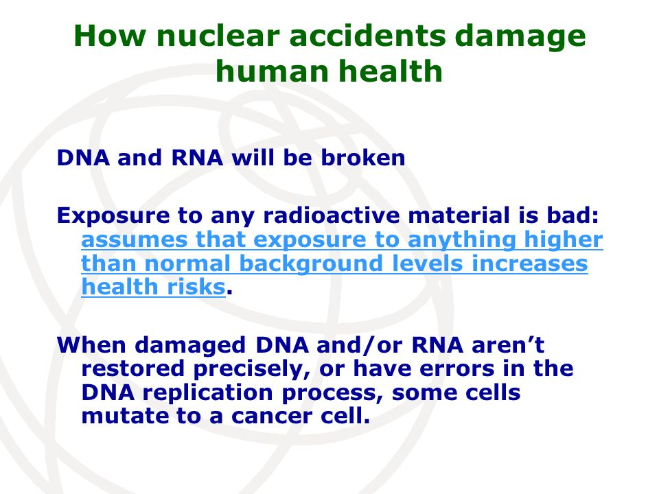 How nuclear accidents damage human health DNA and RNA will be broken Exposure to any radioactive material is bad: assumes that exposure to anything hi