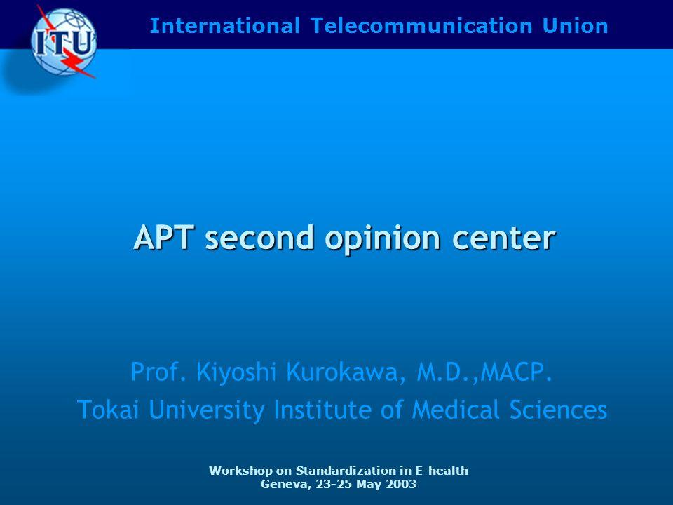 International Telecommunication Union Workshop on Standardization in E-health Geneva, 23-25 May 2003 APT second opinion center Prof.