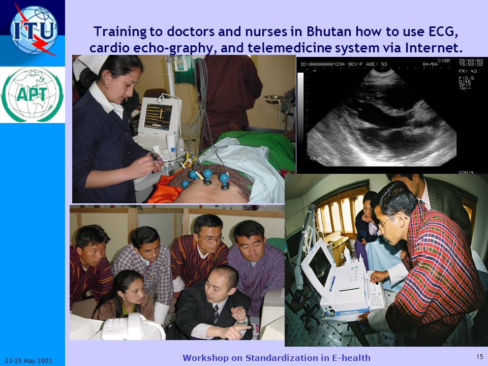 ITU-T 15 23-25 May 2003 Workshop on Standardization in E-health Training to doctors and nurses in Bhutan how to use ECG, cardio echo-graphy, and telemedicine system via Internet.